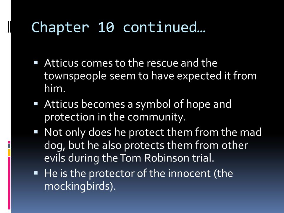 Chapter 10 continued…  Atticus comes to the rescue and the townspeople seem to have expected it from him.  Atticus becomes a symbol of hope and prot