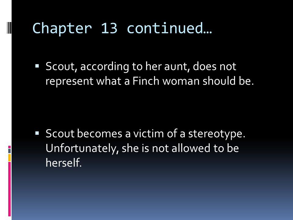 Chapter 13 continued…  Scout, according to her aunt, does not represent what a Finch woman should be.  Scout becomes a victim of a stereotype. Unfor