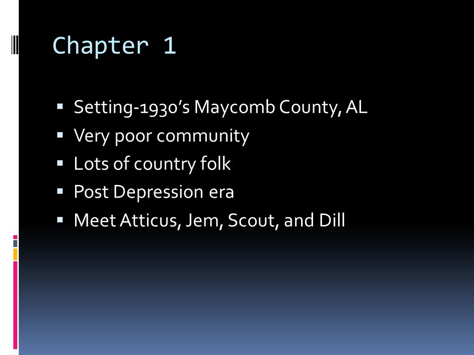 Chapter 1  Setting-1930's Maycomb County, AL  Very poor community  Lots of country folk  Post Depression era  Meet Atticus, Jem, Scout, and Dill