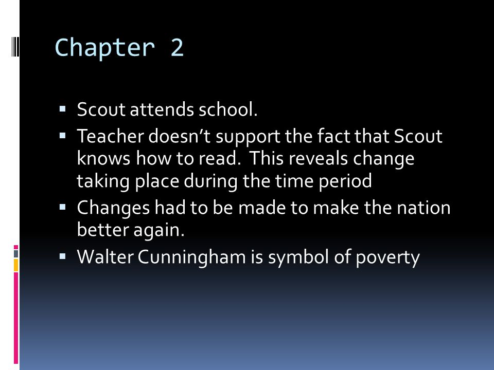 Chapter 2  Scout attends school.  Teacher doesn't support the fact that Scout knows how to read. This reveals change taking place during the time pe