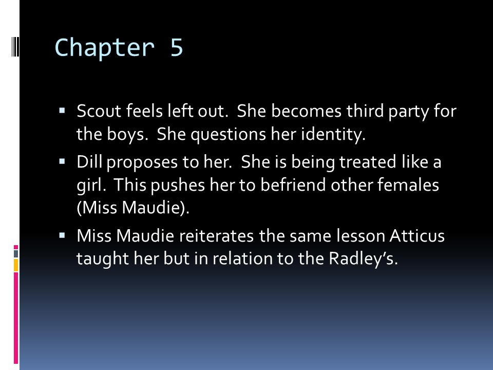 Chapter 5  Scout feels left out. She becomes third party for the boys. She questions her identity.  Dill proposes to her. She is being treated like