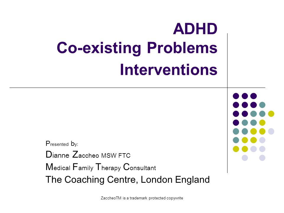 ZaccheoTM is a trademark protected copywrite This Presentation Will Explain ADHD Characteristics Comorbidity & Related Problems Children with ADHD Experiences Academic underachievement & failure What is Best Treatment The Zaccheo Coach model A Call for Increased Recognition
