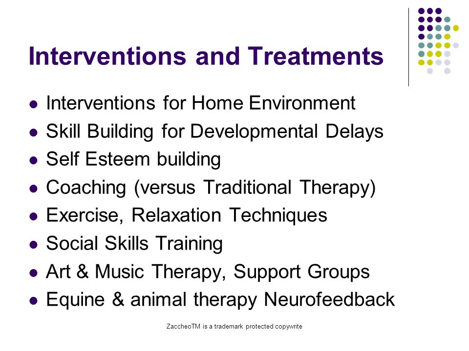 ZaccheoTM is a trademark protected copywrite Interventions and Treatments Interventions for Home Environment Skill Building for Developmental Delays Self Esteem building Coaching (versus Traditional Therapy) Exercise, Relaxation Techniques Social Skills Training Art & Music Therapy, Support Groups Equine & animal therapy Neurofeedback
