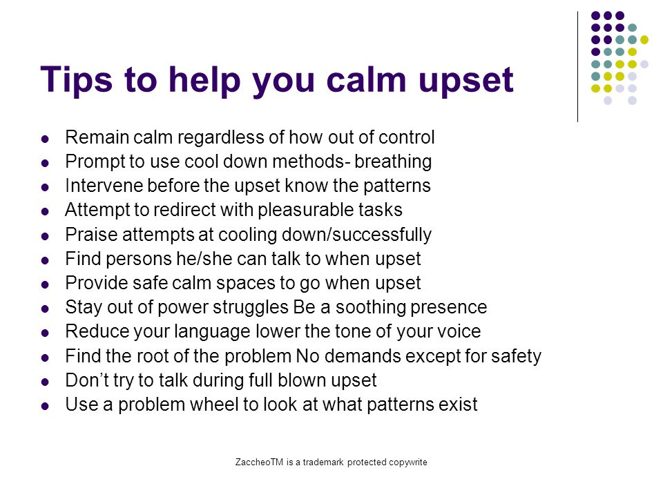 ZaccheoTM is a trademark protected copywrite Tips to help you calm upset Remain calm regardless of how out of control Prompt to use cool down methods- breathing Intervene before the upset know the patterns Attempt to redirect with pleasurable tasks Praise attempts at cooling down/successfully Find persons he/she can talk to when upset Provide safe calm spaces to go when upset Stay out of power struggles Be a soothing presence Reduce your language lower the tone of your voice Find the root of the problem No demands except for safety Don't try to talk during full blown upset Use a problem wheel to look at what patterns exist