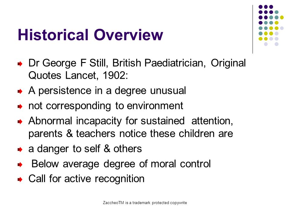 ZaccheoTM is a trademark protected copywrite Historical Overview Dr George F Still, British Paediatrician, Original Quotes Lancet, 1902: A persistence in a degree unusual not corresponding to environment Abnormal incapacity for sustained attention, parents & teachers notice these children are a danger to self & others Below average degree of moral control Call for active recognition