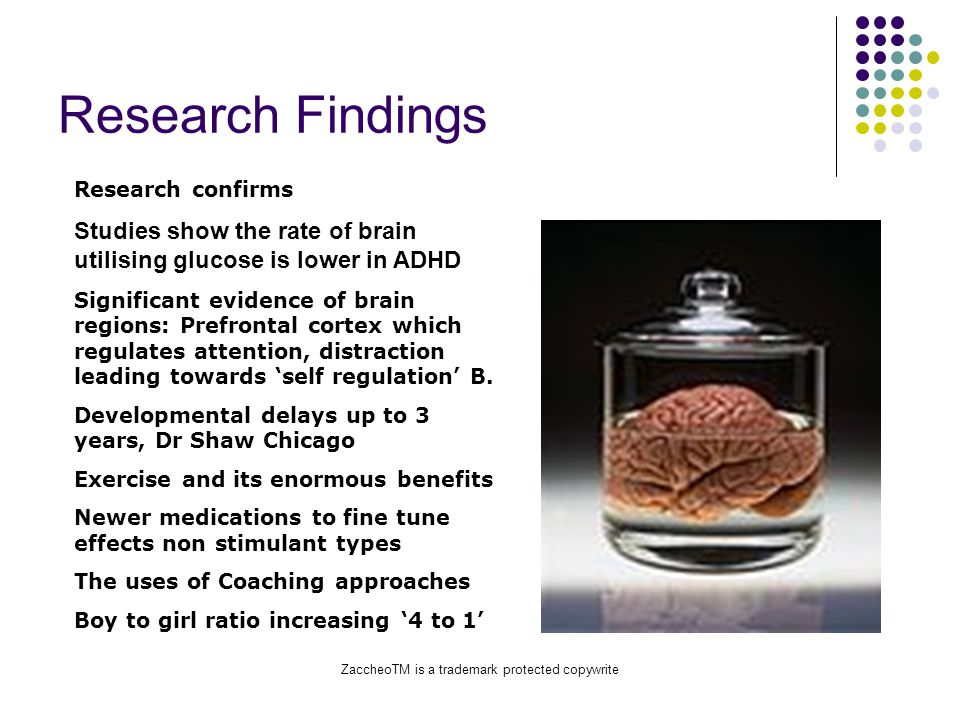ZaccheoTM is a trademark protected copywrite Research Findings Research confirms Studies show the rate of brain utilising glucose is lower in ADHD Significant evidence of brain regions: Prefrontal cortex which regulates attention, distraction leading towards 'self regulation' B.