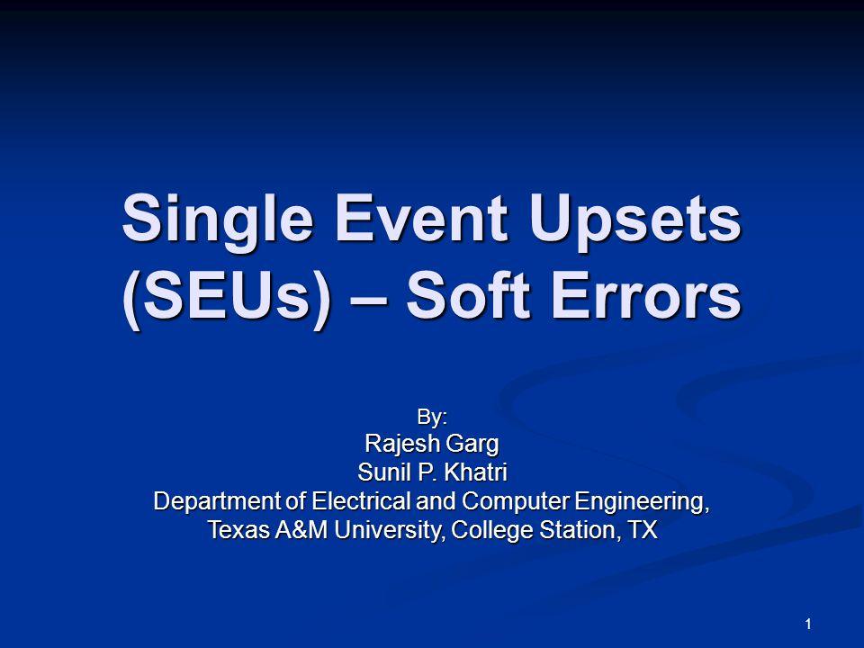 Single Event Upsets (SEUs) – Soft Errors By: Rajesh Garg Sunil P.