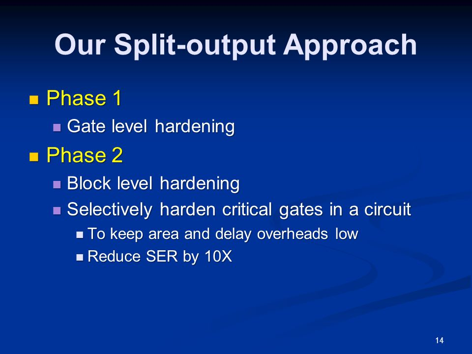 Our Split-output Approach Phase 1 Phase 1 Gate level hardening Gate level hardening Phase 2 Phase 2 Block level hardening Block level hardening Selectively harden critical gates in a circuit Selectively harden critical gates in a circuit To keep area and delay overheads low To keep area and delay overheads low Reduce SER by 10X Reduce SER by 10X 14