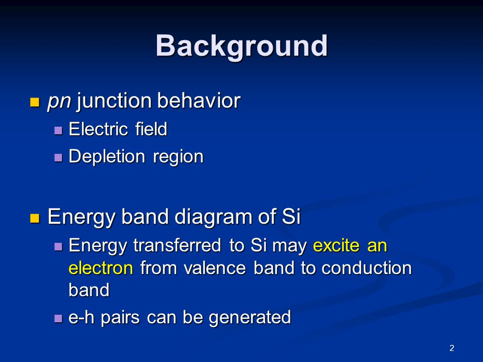 Background pn junction behavior pn junction behavior Electric field Electric field Depletion region Depletion region Energy band diagram of Si Energy band diagram of Si Energy transferred to Si may excite an electron from valence band to conduction band Energy transferred to Si may excite an electron from valence band to conduction band e-h pairs can be generated e-h pairs can be generated 2