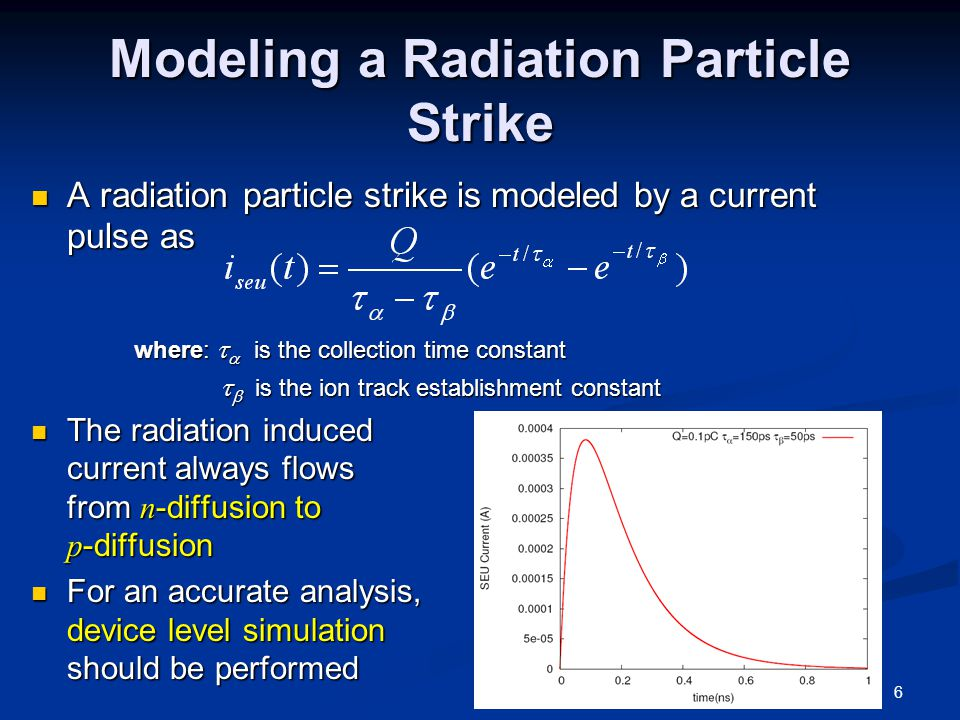 Modeling a Radiation Particle Strike A radiation particle strike is modeled by a current pulse as A radiation particle strike is modeled by a current pulse as where:   is the collection time constant where:   is the collection time constant   is the ion track establishment constant   is the ion track establishment constant The radiation induced current always flows from n -diffusion to p -diffusion The radiation induced current always flows from n -diffusion to p -diffusion For an accurate analysis, device level simulation should be performed For an accurate analysis, device level simulation should be performed 6