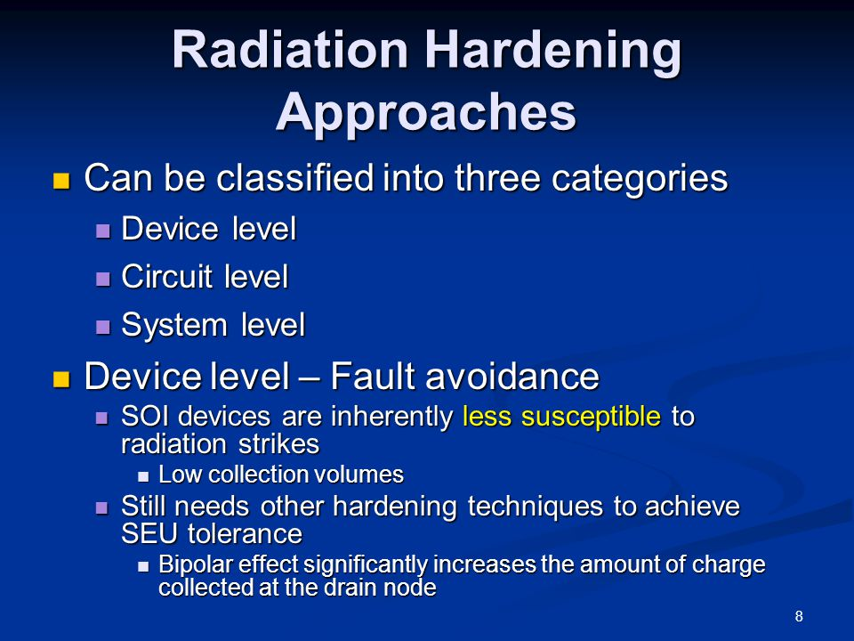 Radiation Hardening Approaches Can be classified into three categories Can be classified into three categories Device level Device level Circuit level Circuit level System level System level Device level – Fault avoidance Device level – Fault avoidance SOI devices are inherently less susceptible to radiation strikes SOI devices are inherently less susceptible to radiation strikes Low collection volumes Low collection volumes Still needs other hardening techniques to achieve SEU tolerance Still needs other hardening techniques to achieve SEU tolerance Bipolar effect significantly increases the amount of charge collected at the drain node Bipolar effect significantly increases the amount of charge collected at the drain node 8