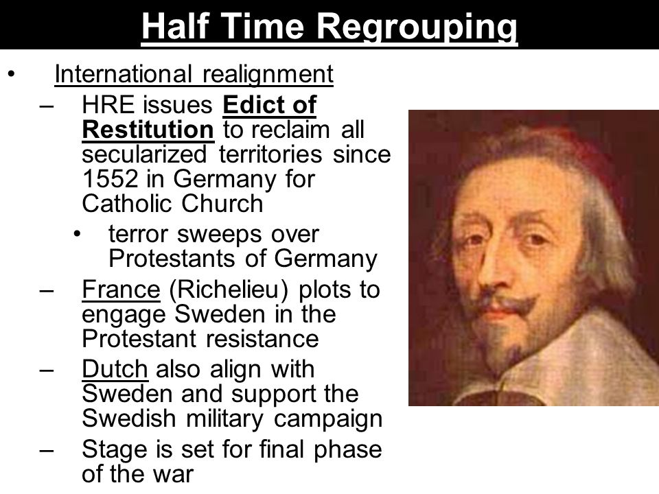 Half Time Regrouping International realignment –HRE issues Edict of Restitution to reclaim all secularized territories since 1552 in Germany for Catho