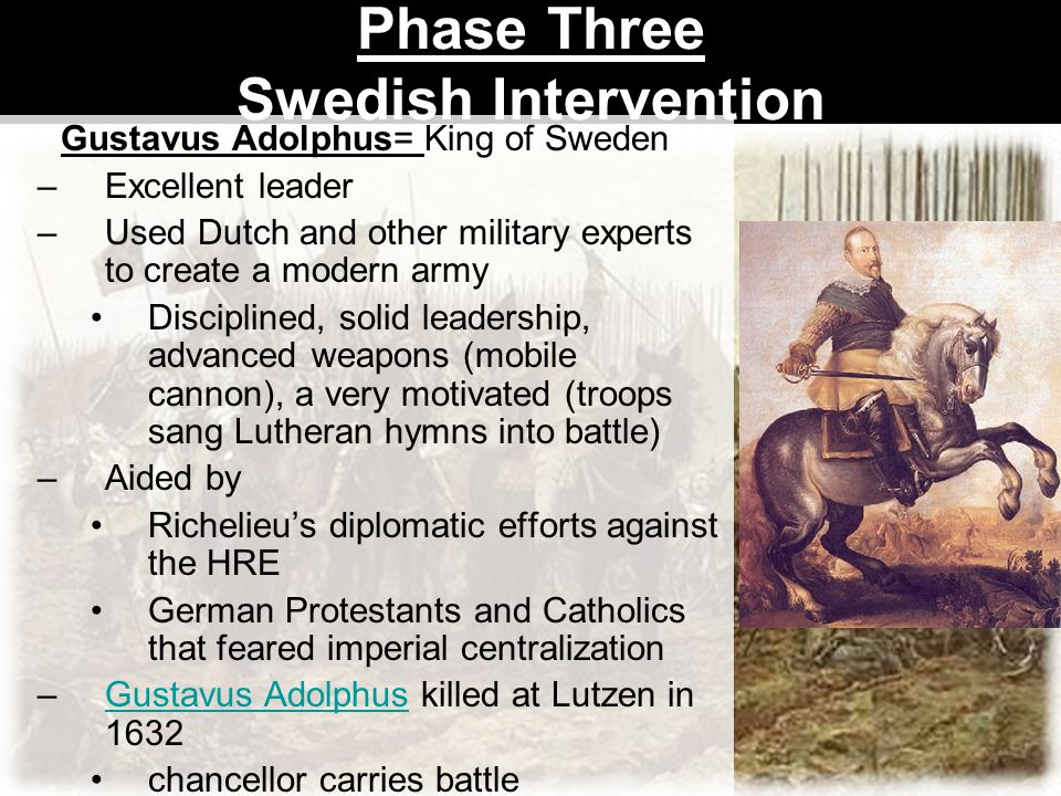 Phase Three Swedish Intervention Gustavus Adolphus= King of Sweden –Excellent leader –Used Dutch and other military experts to create a modern army Di