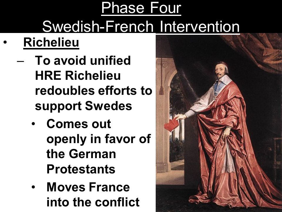 Phase Four Swedish-French Intervention Richelieu –To avoid unified HRE Richelieu redoubles efforts to support Swedes Comes out openly in favor of the