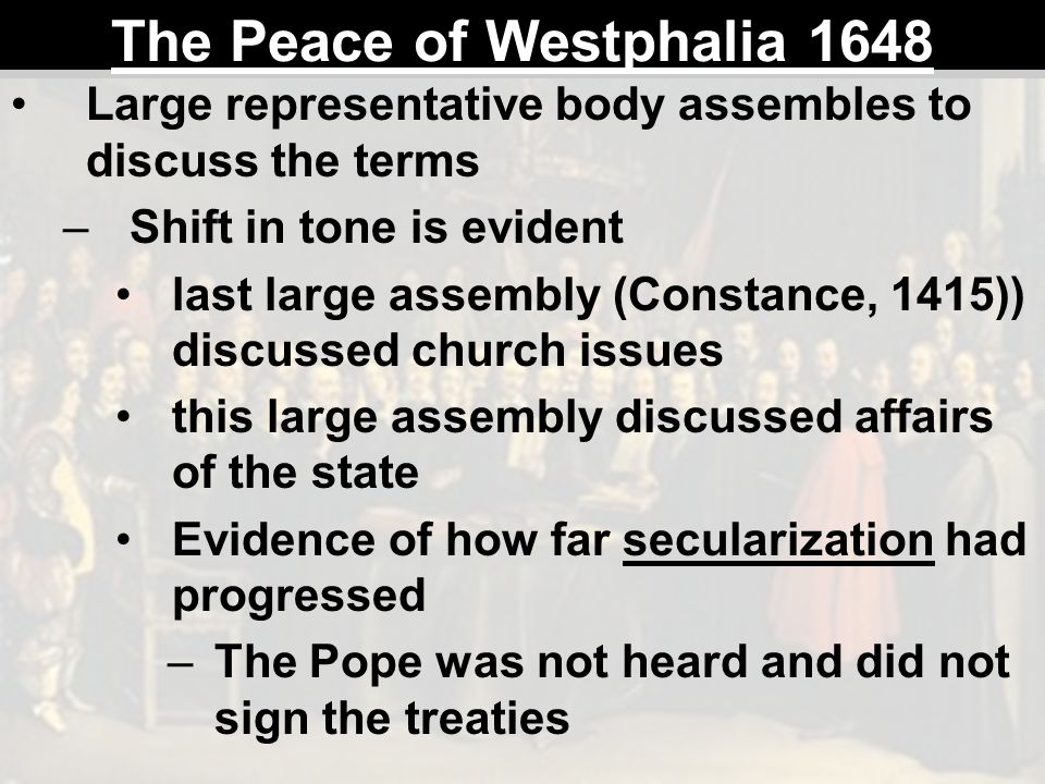 The Peace of Westphalia 1648 Large representative body assembles to discuss the terms –Shift in tone is evident last large assembly (Constance, 1415))