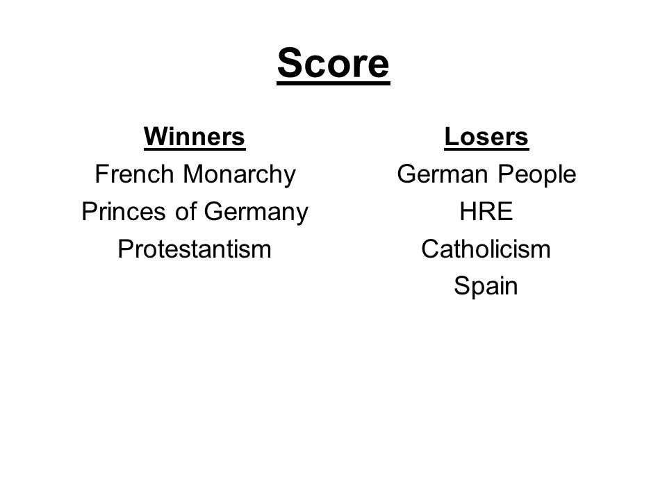 Score Winners French Monarchy Princes of Germany Protestantism Losers German People HRE Catholicism Spain