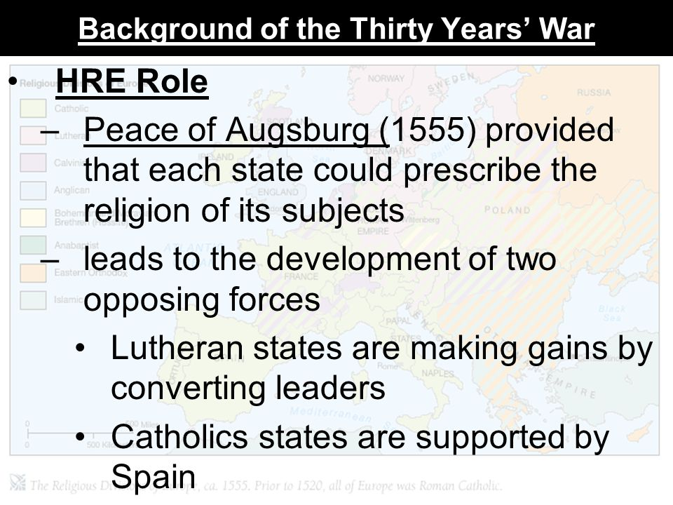 Background of the Thirty Years' War HRE Role –Peace of Augsburg (1555) provided that each state could prescribe the religion of its subjects –leads to