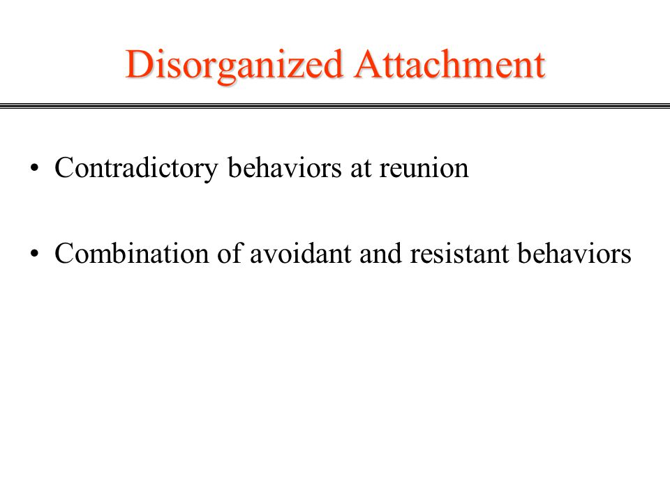 Disorganized Attachment Contradictory behaviors at reunion Combination of avoidant and resistant behaviors