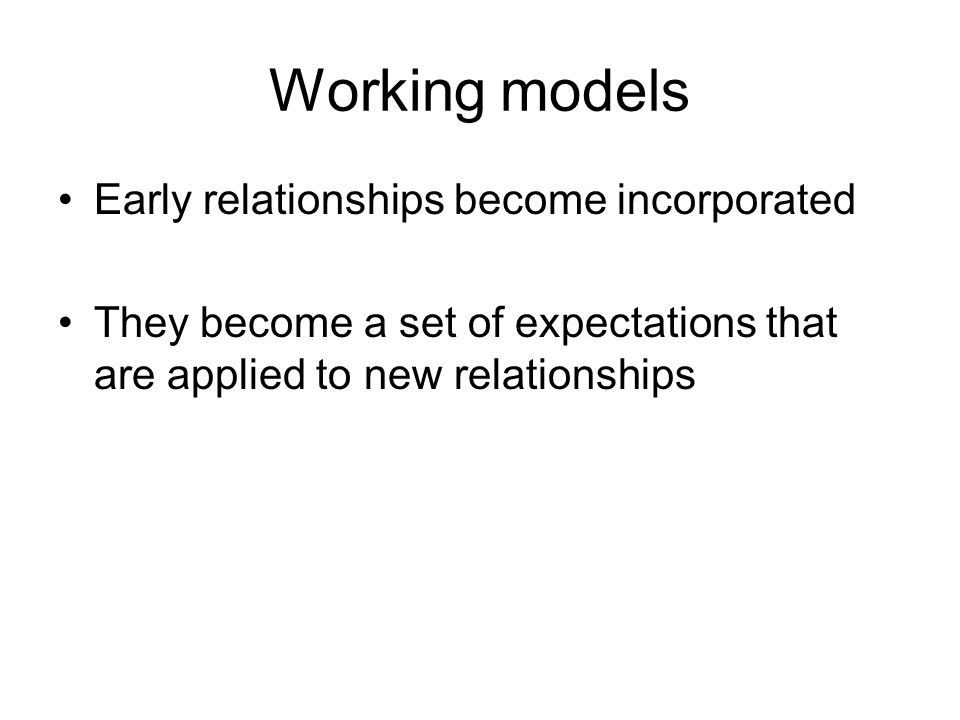 Working models Early relationships become incorporated They become a set of expectations that are applied to new relationships
