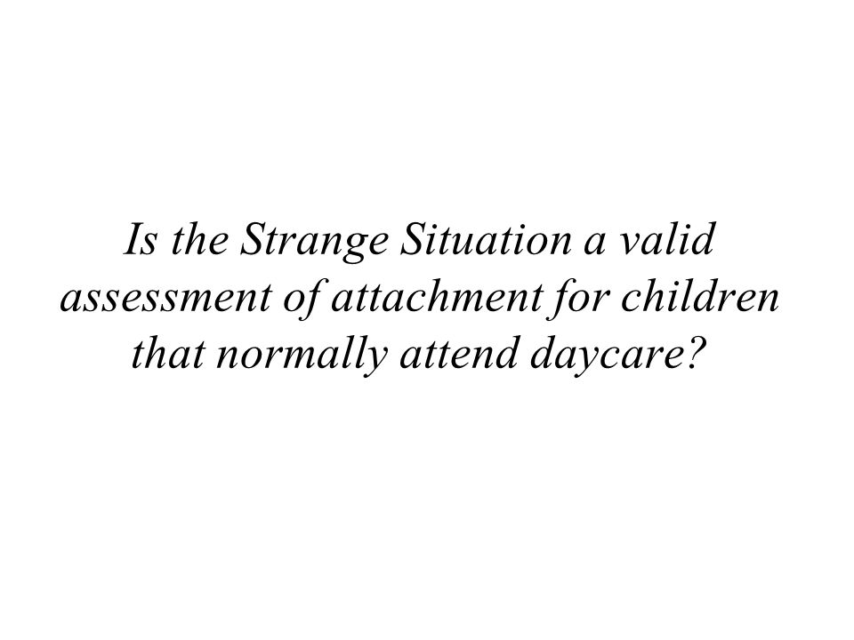 Is the Strange Situation a valid assessment of attachment for children that normally attend daycare?