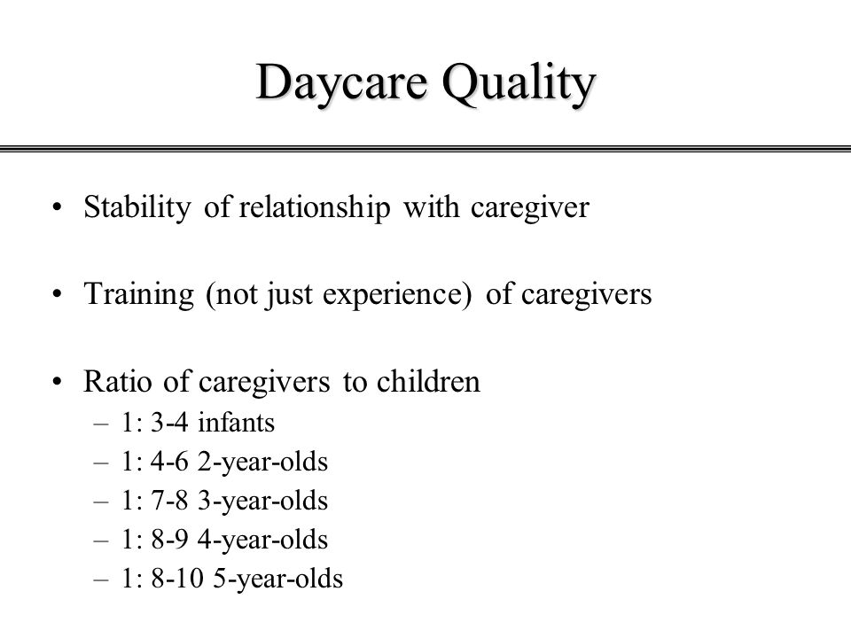 Daycare Quality Stability of relationship with caregiver Training (not just experience) of caregivers Ratio of caregivers to children –1: 3-4 infants –1: 4-6 2-year-olds –1: 7-8 3-year-olds –1: 8-9 4-year-olds –1: 8-10 5-year-olds
