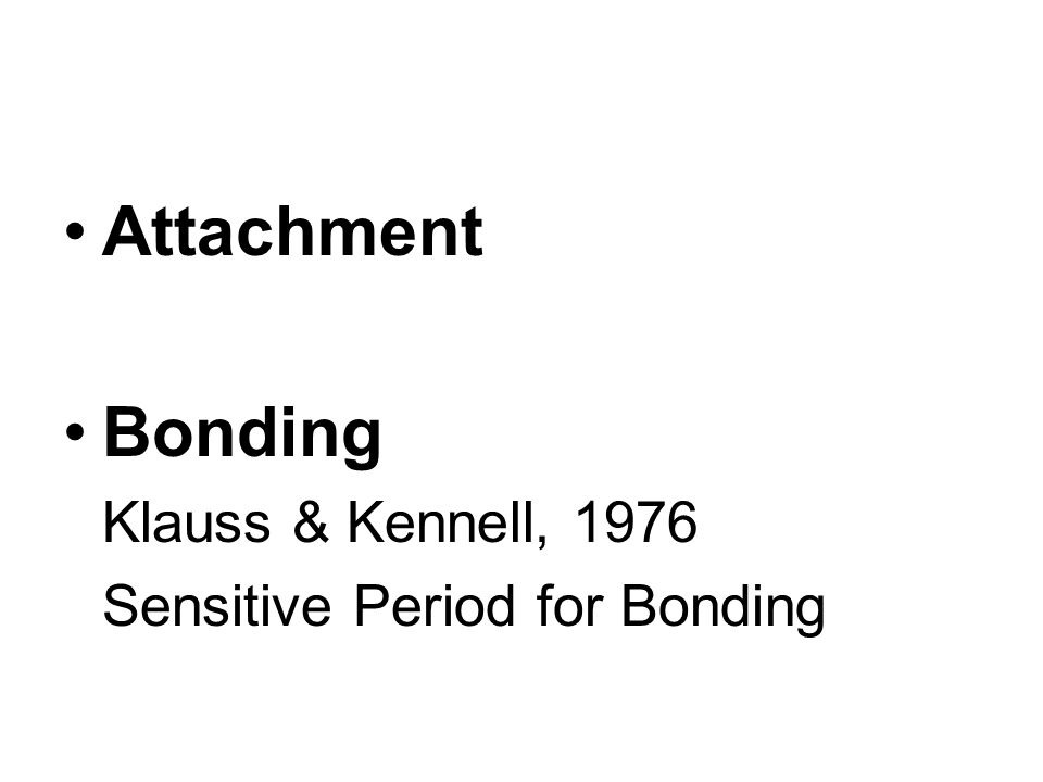 Attachment Bonding Klauss & Kennell, 1976 Sensitive Period for Bonding