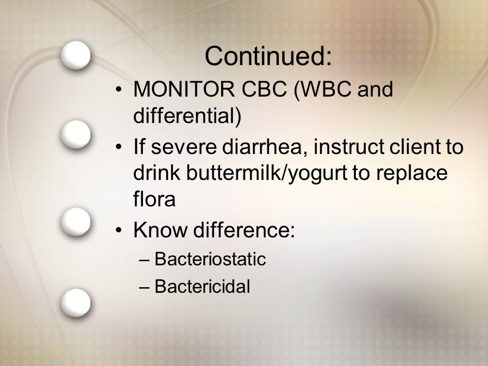 Continued: MONITOR CBC (WBC and differential) If severe diarrhea, instruct client to drink buttermilk/yogurt to replace flora Know difference: –Bacteriostatic –Bactericidal