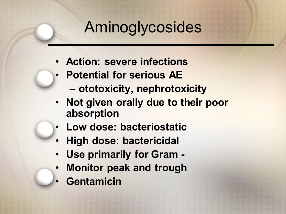 Aminoglycosides Action: severe infections Potential for serious AE –ototoxicity, nephrotoxicity Not given orally due to their poor absorption Low dose: bacteriostatic High dose: bactericidal Use primarily for Gram - Monitor peak and trough Gentamicin
