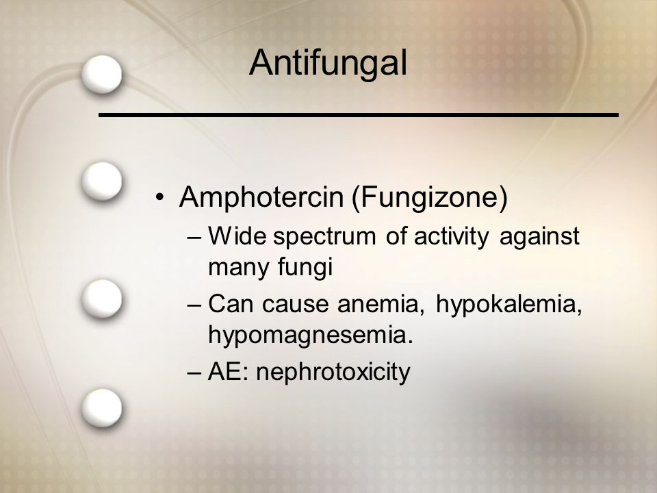 Antifungal Amphotercin (Fungizone) –Wide spectrum of activity against many fungi –Can cause anemia, hypokalemia, hypomagnesemia.