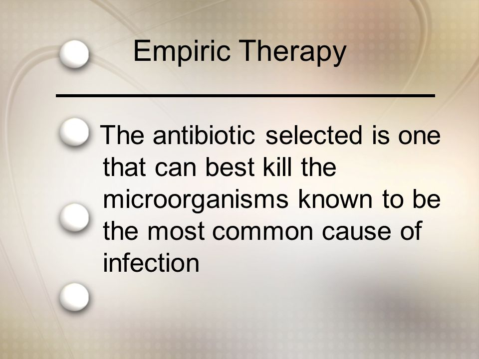 Empiric Therapy The antibiotic selected is one that can best kill the microorganisms known to be the most common cause of infection