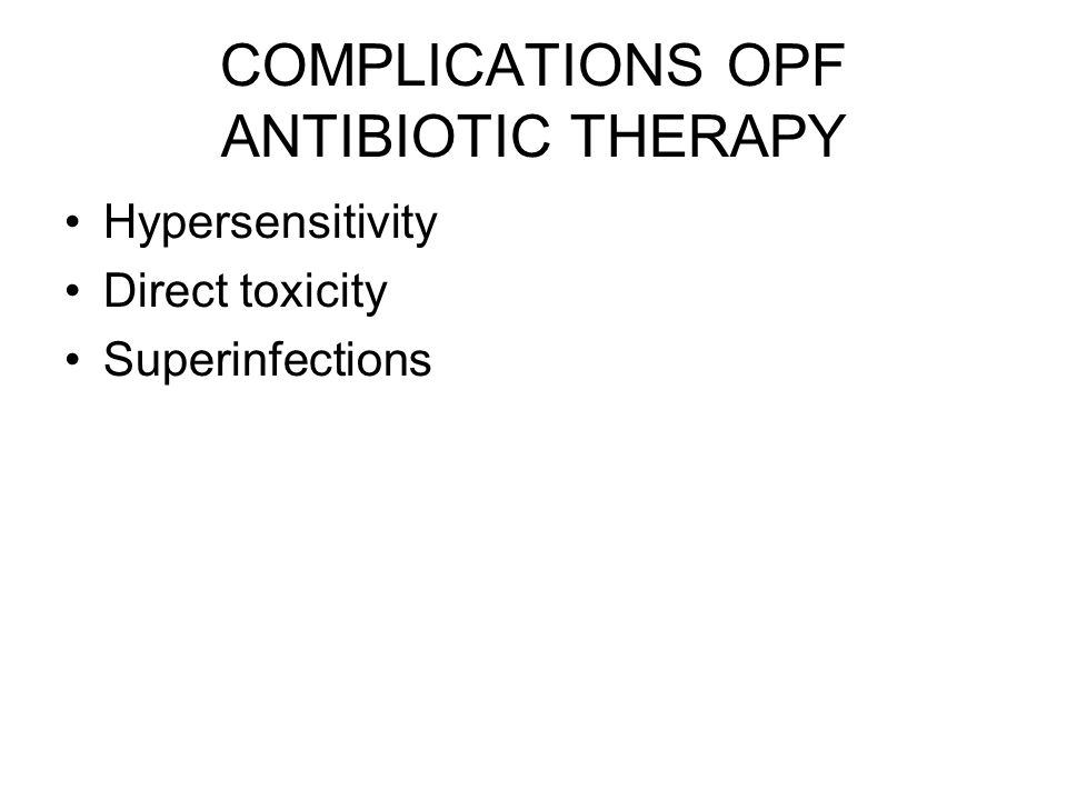 COMPLICATIONS OPF ANTIBIOTIC THERAPY Hypersensitivity Direct toxicity Superinfections