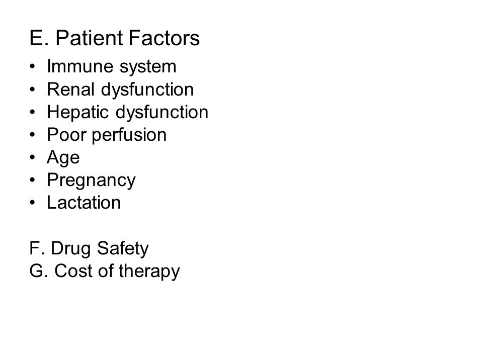 E. Patient Factors Immune system Renal dysfunction Hepatic dysfunction Poor perfusion Age Pregnancy Lactation F. Drug Safety G. Cost of therapy
