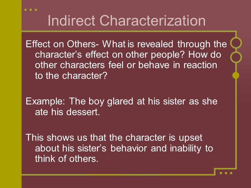 Indirect Characterization Effect on Others- What is revealed through the character's effect on other people.