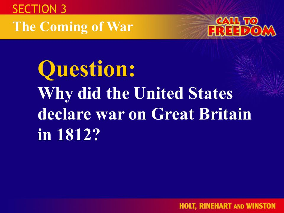 SECTION 3 The Coming of War Question: Why did the United States declare war on Great Britain in 1812?
