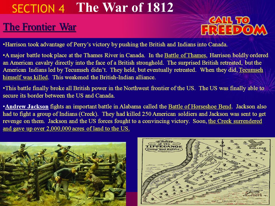 SECTION 4 The War of 1812 The Frontier War Harrison took advantage of Perry's victory by pushing the British and Indians into Canada. Battle of Thames