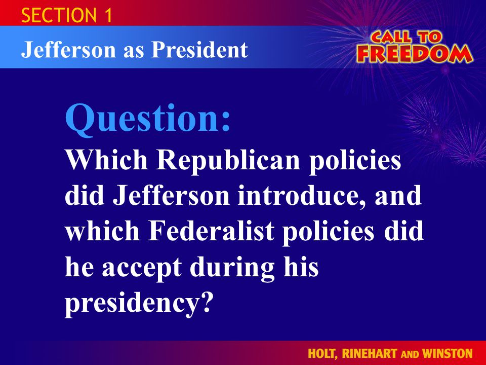 SECTION 1 Jefferson as President Question: Which Republican policies did Jefferson introduce, and which Federalist policies did he accept during his p