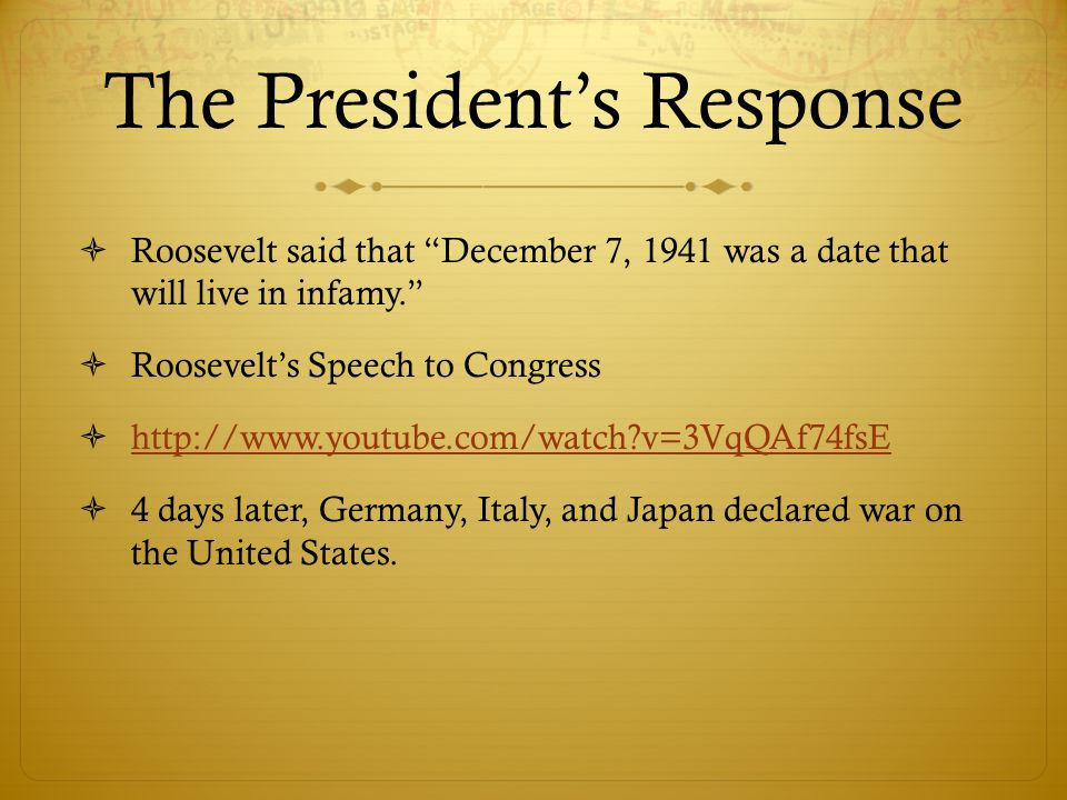 The President's Response  Roosevelt said that December 7, 1941 was a date that will live in infamy.  Roosevelt's Speech to Congress  http://www.youtube.com/watch v=3VqQAf74fsE http://www.youtube.com/watch v=3VqQAf74fsE  4 days later, Germany, Italy, and Japan declared war on the United States.