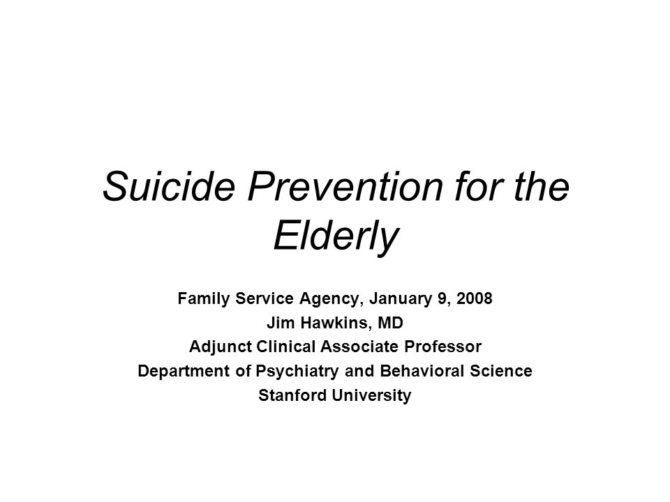 Suicide Prevention for the Elderly Family Service Agency, January 9, 2008 Jim Hawkins, MD Adjunct Clinical Associate Professor Department of Psychiatry and Behavioral Science Stanford University