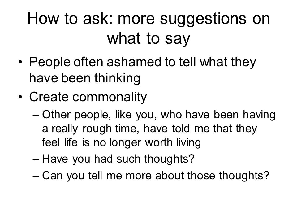 How to ask: more suggestions on what to say People often ashamed to tell what they have been thinking Create commonality –Other people, like you, who have been having a really rough time, have told me that they feel life is no longer worth living –Have you had such thoughts.