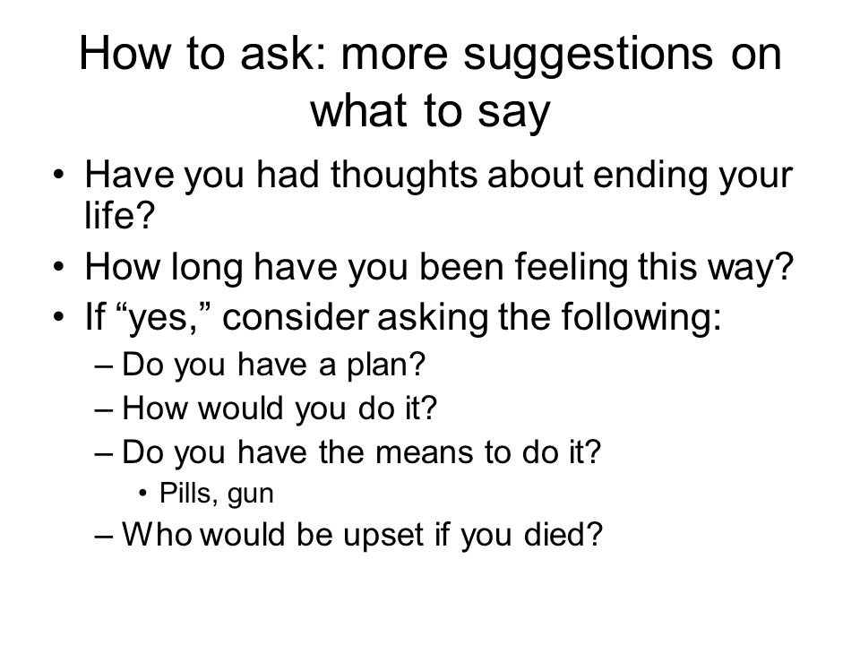How to ask: more suggestions on what to say Have you had thoughts about ending your life.