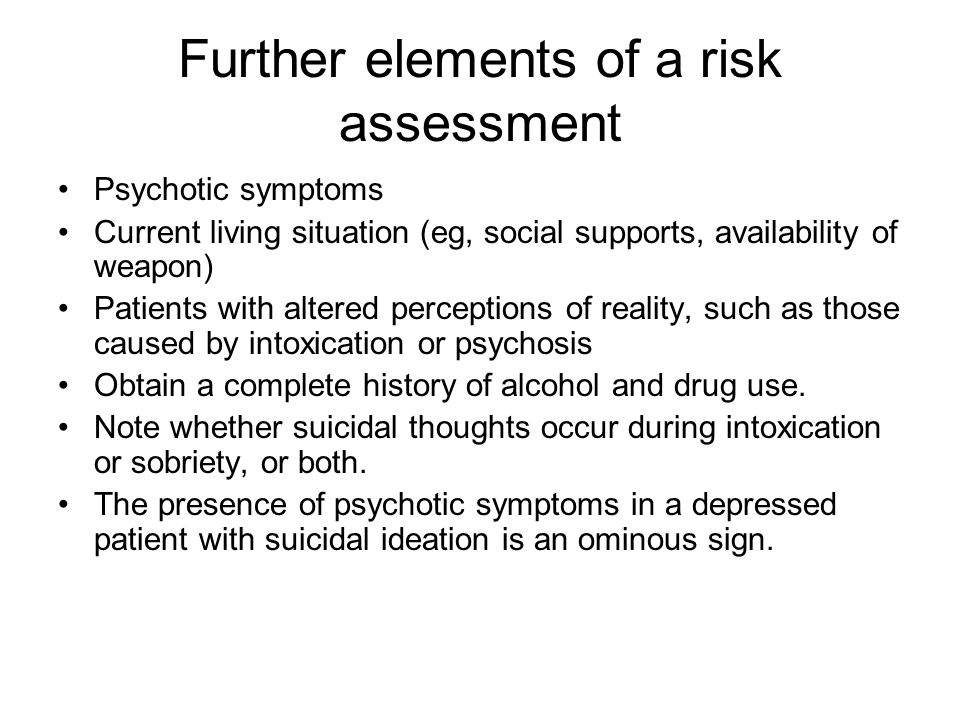 Further elements of a risk assessment Psychotic symptoms Current living situation (eg, social supports, availability of weapon) Patients with altered perceptions of reality, such as those caused by intoxication or psychosis Obtain a complete history of alcohol and drug use.