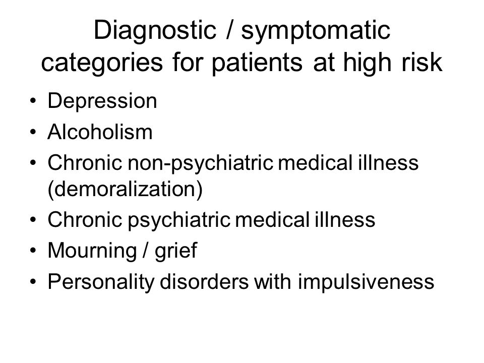 Diagnostic / symptomatic categories for patients at high risk Depression Alcoholism Chronic non-psychiatric medical illness (demoralization) Chronic psychiatric medical illness Mourning / grief Personality disorders with impulsiveness