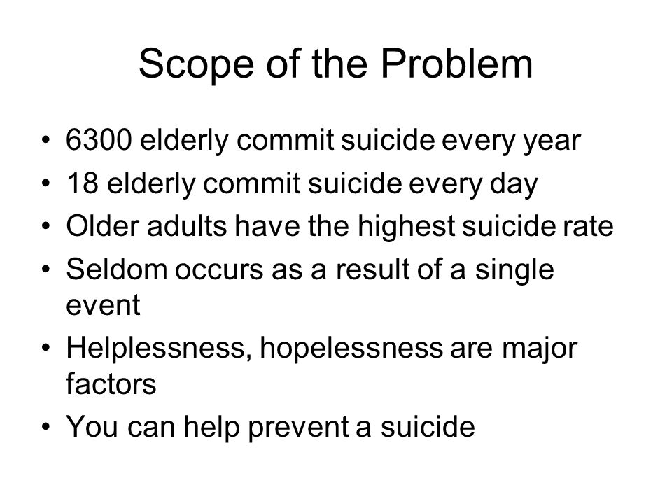 Scope of the Problem 6300 elderly commit suicide every year 18 elderly commit suicide every day Older adults have the highest suicide rate Seldom occurs as a result of a single event Helplessness, hopelessness are major factors You can help prevent a suicide