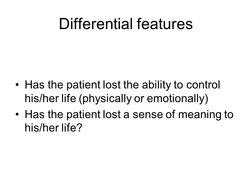 Differential features Has the patient lost the ability to control his/her life (physically or emotionally) Has the patient lost a sense of meaning to his/her life?
