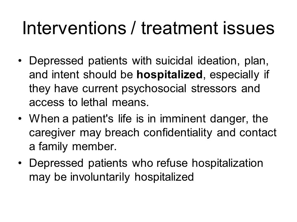 Interventions / treatment issues Depressed patients with suicidal ideation, plan, and intent should be hospitalized, especially if they have current psychosocial stressors and access to lethal means.