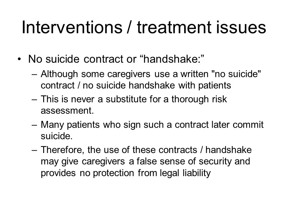 Interventions / treatment issues No suicide contract or handshake: –Although some caregivers use a written no suicide contract / no suicide handshake with patients –This is never a substitute for a thorough risk assessment.