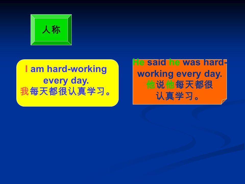 I am hard-working every day. 我每天都很认真学习。 He said he was hard- working every day. 他说他每天都很 认真学习。 人称