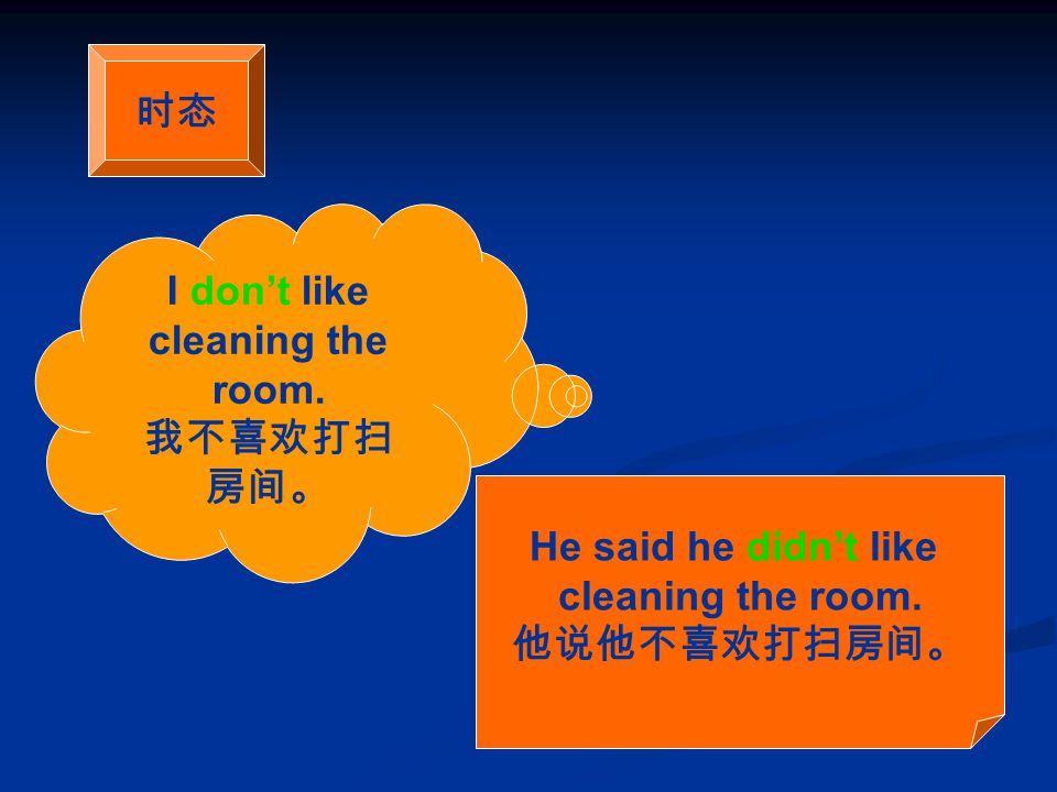 时态 I don't like cleaning the room. 我不喜欢打扫 房间。 He said he didn't like cleaning the room. 他说他不喜欢打扫房间。