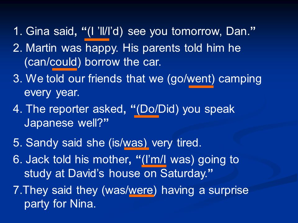 "1. Gina said, ""(I 'll/I'd) see you tomorrow, Dan."" 2. Martin was happy. His parents told him he (can/could) borrow the car. 3. We told our friends tha"