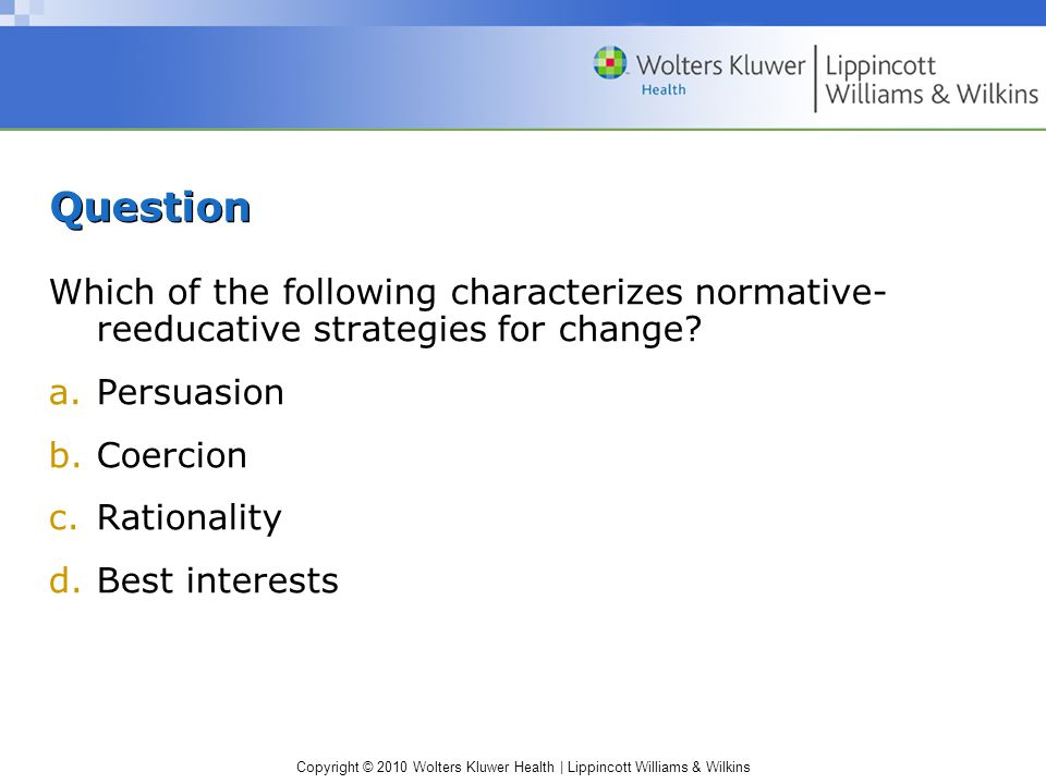 Copyright © 2010 Wolters Kluwer Health | Lippincott Williams & Wilkins Question Which of the following characterizes normative- reeducative strategies for change.